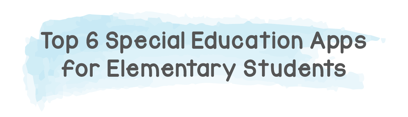 Top 6 Special Education Apps for Elementary Students